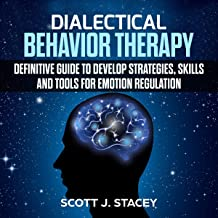 Dialectical Behavior Therapy: Definitive Guide to Develop Strategies, Skills and Tools for Emotion Regulation
