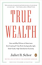 True Wealth: How and Why Millions of Americans Are Creating a Time-Rich, Ecologically Light, Small-Scale, High-Satisfactio...
