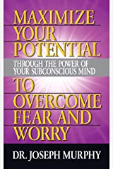 Maximize Your Potential Through the Power of Your Subconscious Mind to Overcome Fear and Worry Kindle Edition