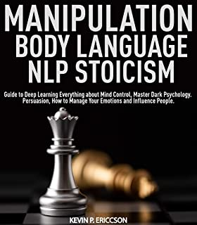 Manipulation, Body Language, NLP Stoicism: Guide to Deep Learning Everything about Mind Control, Master Dark Psychology. Persuasion, How to Manage Your Emotions and Influence People.
