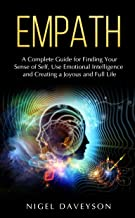 EMPATH: A Complete Guide for Finding Your Sense of Self, Use Emotional Intelligence and Creating a Joyous and Full Life