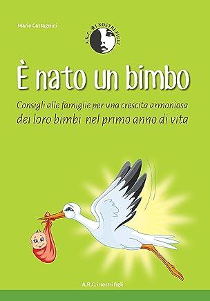 E Nato un Bimbo: Consigli alle Famiglie per una crescita armoniosa dei loro Bimbi nel Primo anno di Vita (Aiuto nella gestione e benessere dei Neonati - Consigli Pratici Vol. 2)