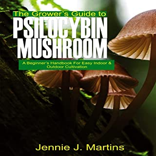 The Grower's Guide to Psilocybin Mushroom: A Beginner's Handbook for Easy Indoor and Outdoor Cultivation