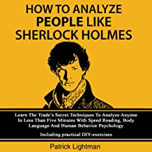 How to Analyze People Like Sherlock Holmes: Learn the Trade's Secret Techniques to Analyze Anyone in Less than Five Minutes with Speed Reading, Body Language and Human Behavior Psychology