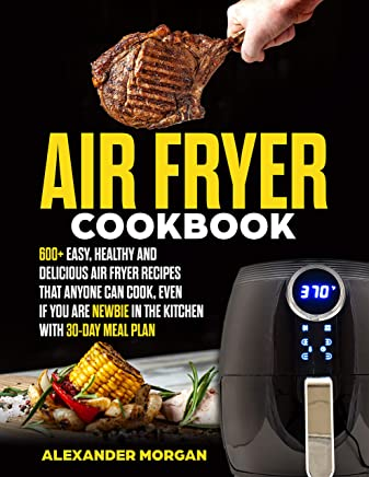 Air fryer Cookbook: 600+ easy, healthy and delicious air fryer recipes that anyone can cook, even if you are newbie in the kitchen with 30-day meal plan