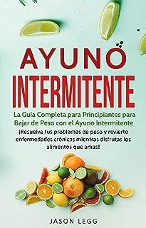 Ayuno Intermitente: La Gu�a Completa para Principiantes para Bajar de Peso con el Ayuno Intermitente (Libro en Espa�ol / Intermittent Fasting Spanish Book Version) (Spanish Edition)