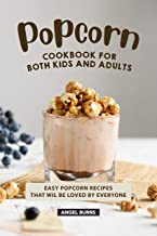 Popcorn Cookbook for Both Kids and Adults: Easy Popcorn Recipes That Wil Be Loved by Everyone
