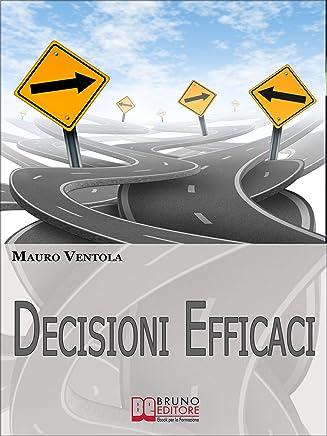 Decisioni Efficaci. Come Prendere Decisioni Funzionali ed Efficaci Comprendendo i Valori ed i Principi che Regolano il Nostro Essere. (Ebook Italiano - ... ed i Principi che Regolano il Nostro Essere