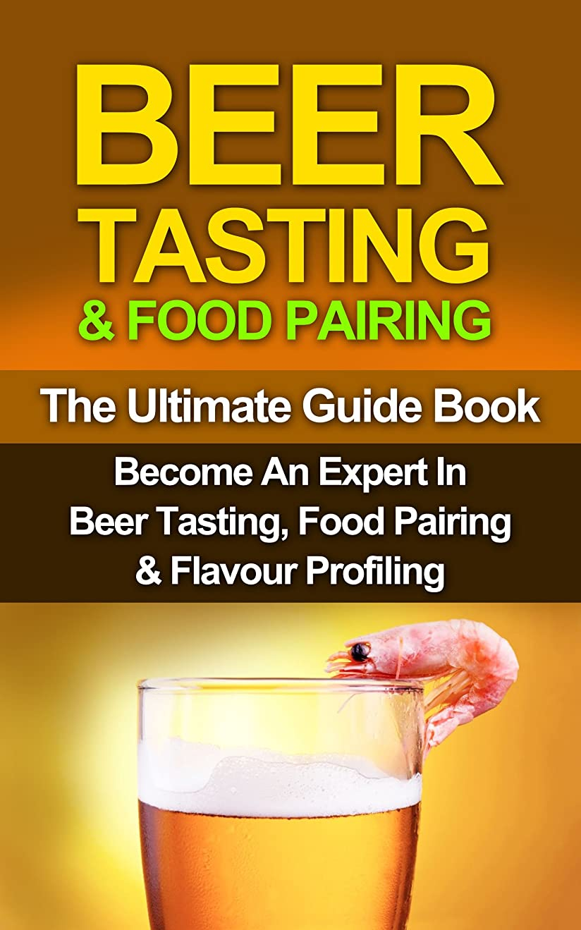 若者ホールギネスBEER: Beer Tasting & Food Pairing: Become An Expert In Beer Tasting, Food Pairing & Flavor Profiling (Beer, Beer Brewing, Beer Bible, Beer Making Book 1) (English Edition)
