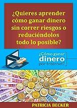 Como Ganar Dinero por internet: ¿Quieres aprender cómo ganar dinero sin correr riesgos o reduciéndolos todo lo posible? (S...