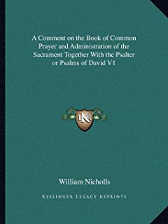 A Comment on the Book of Common Prayer and Administration of the Sacrament Together with the Psalter or Psalms of David V1
