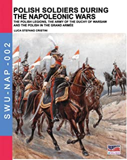 Polish soldiers during the Napoleonic wars: The Polish legions, the army of the Duchy of Warsaw and the Polish in the Grand Armée (Soldiers, Weapons & Uniforms NAP) (Volume 2)