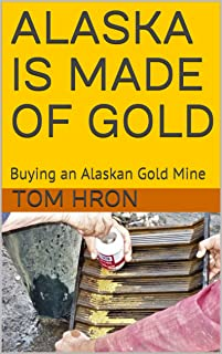 ALASKA IS MADE OF GOLD: Buying an Alaskan Gold Mine