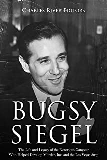 Bugsy Siegel: The Life and Legacy of the Notorious Gangster Who Helped Develop Murder, Inc. and the Las Vegas Strip
