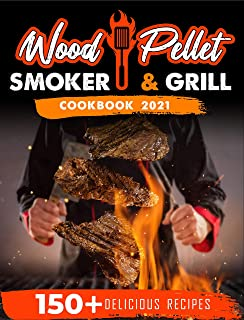 Wood Pellet Smoker and Grill Cookbook 2021: For Real Pitmasters. 150+ Flavorful Recipes to Perfectly Smoke Meat, Fish, and...