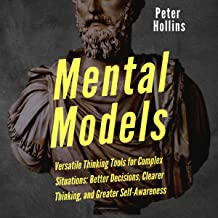 Mental Models: Versatile Thinking Tools for Complex Situations: Better Decisions, Clearer Thinking, and Greater Self-Aware...