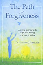 The Path to Forgiveness: Moving forward with hope and healing one day at a time