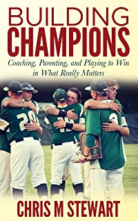 Building Champions: Coaching, Parenting, and Playing to Win in What Really Matters