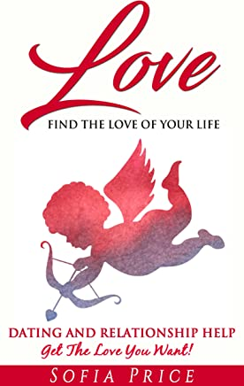 Love: Find The Love Of Your Life: Dating and Relationship Help - Get The Love You Want! (Find The Love Of Your Life, Ready For Love, Flirting With Love, ... Flirting, Relationships 101, Fall In Love)