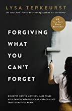 Forgiving What You Can't Forget: Discover How to Move On, Make Peace with Painful Memories, and Create a Life That's Beaut...