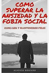 COMO SUPERAR LA ANSIEDAD Y LA FOBIA SOCIAL: COMO SER Y MANTENERSE FELIZ (AUTOAYUDA Y SUPERACIÓN PERSONAL nº 5) Edición Kindle