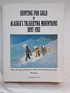 Hunting for Gold in Alaska's Talkeetna Mountains 1897-1951: With a Background Sketch of Alaska's Great Gold-Lode Camps
