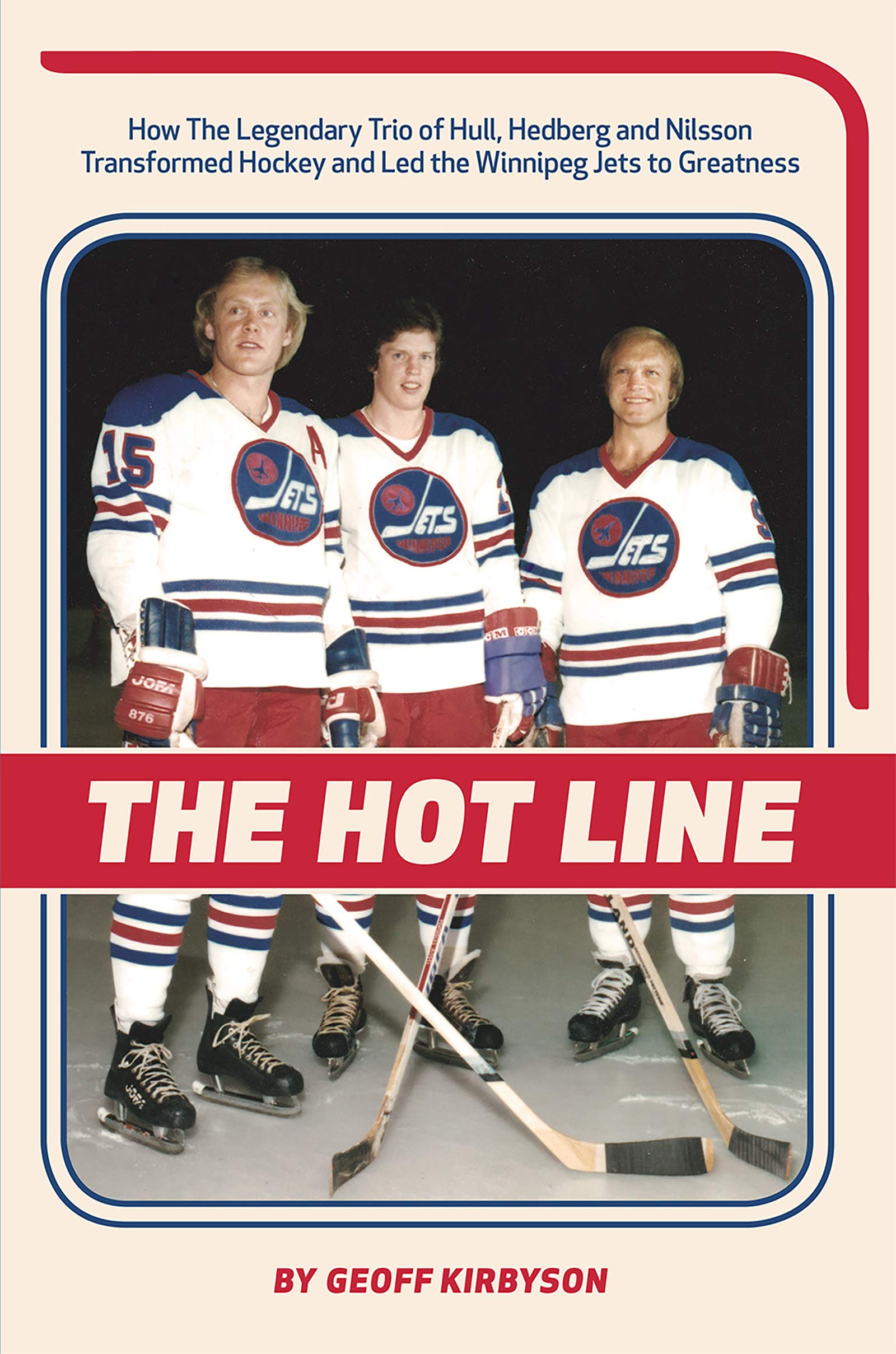 The Hot Line: How the Legendary Trio of Hull, Hedberg and Nilsson Transformed Hockey and Led the Winnipeg Jets to Greatnes...
