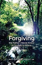 Forgiving the Father I Never Knew: (A Journey to Peace)