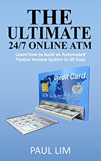 The Ultimate 24/7 Online ATM: Learn how to build an Automated Passive Income System in 30 Days