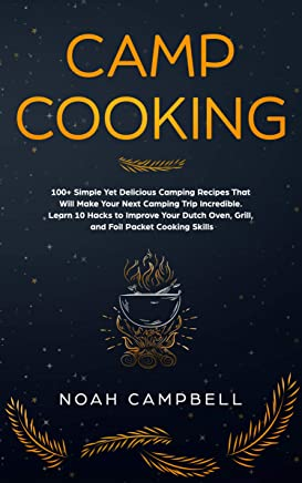 Camp Cooking: 100+ Simple Yet Delicious Camping Recipes That Will Make Your Next Camping Trip Incredible. Learn 10 Hacks to Improve Your Dutch Oven, Grill, ... Foil Packet Cooking Skills (English Edition)