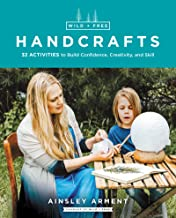 Wild and Free Handcrafts: 32 Activities to Build Confidence, Creativity, and Skill