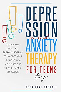 DEPRESSION AND ANXIETY THERAPY FOR TEENS: A Cognitive-Behavioral Therapy Program for Overcoming Psychological Blockages Du...