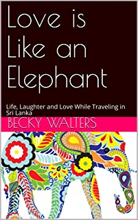 Love is Like an Elephant: Life, Laughter and Love While Traveling in Sri Lanka