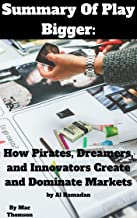 Summary Of Play Bigger How Pirates, Dreamers and Innovators Create and Dominate Markets By Al Ramadan, David Peterson, Christopher Lochhead and Kevin Maney