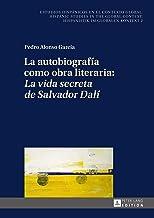 La autobiografía como obra literaria: «La vida secreta de Salvador Dalí» (Estudios hispánicos en el contexto global. Hispanic Studies in the Global Context. Hispanistik im globalen Kontext nº 2)
