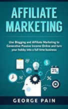 Affiliate Marketing: Use Blogging and Affiliate Marketing to Generative Income Streams and turn your hobby into a full time business