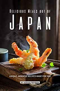 Delicious Meals out of Japan: Unique Japanese Recipes made for you
