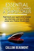 ESSENTIAL GUIDE TO BECOMING A SHIPBROKER: Fast track your application, master any interview, and launch your career as a Trainee Shipbroker