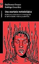 Una coartada metodológica: Abordajes cualitativos en la investigación en comunicación, medios y audiencias