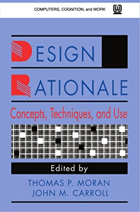 Design Rationale: Concepts, Techniques, and Use (Computers, Cognition, and Work Series)