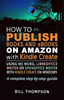 How to Publish Books and eBooks on Amazon with Kindle Create: Using MS Word, LibreOffice Writer or OpenOffice Writer with ...