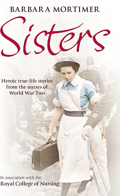 Sisters: Heroic true-life stories from the nurses of World War Two (English Edition)