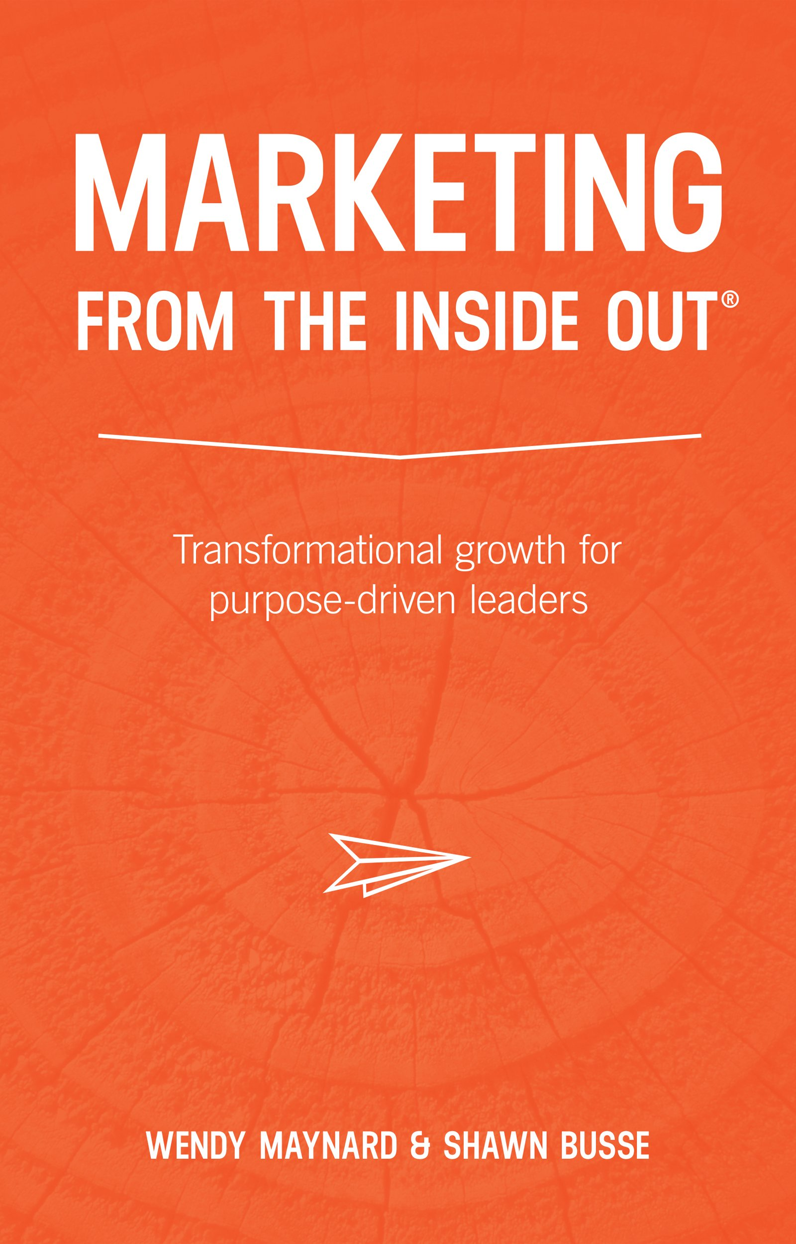 MARKETING FROM THE INSIDE OUT ®: Transformational growth for purpose-driven leaders