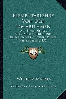 Elementarlehre Von Den Logarithmen: Auf Einen Neuen, Verstandlicheren Und Umfassenderen Begriff Dieser Hilfszahlen (1850)