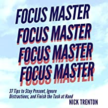 Focus Master: 37 Tips to Stay Present, Ignore Distractions, and Finish the Task at Hand (Mental and Emotional Abundance, B...