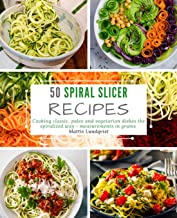50 Spiral Slicer Recipes: Cooking Classic, Paleo and Vegetarian Dishes the Spiralized Way - Measurements in Grams