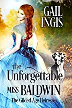 The Unforgettable Miss Baldwin: A Sweet Comedic Historical Romance With A Mystery Twist (Gilded Age Heiresses Book 1)