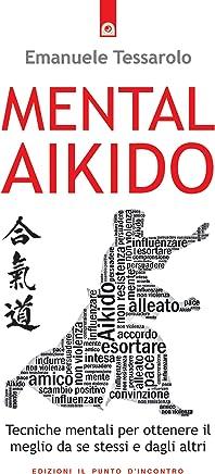 Mental-Aikido: Tecniche mentali per ottenere il meglio da se stessi e dagli altri
