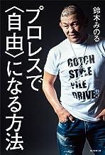 表紙: プロレスで〈自由〉になる方法 | 鈴木 みのる