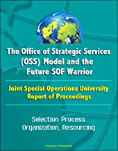 The Office of Strategic Services (OSS) Model and the Future SOF Warrior - Joint Special Operations University Report of Proceedings - Selection Process, Organization, Resourcing